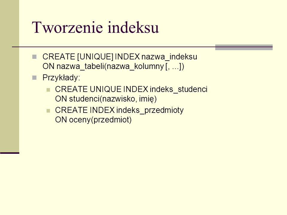 Tworzenie indeksu CREATE [UNIQUE] INDEX nazwa_indeksu ON nazwa_tabeli(nazwa_kolumny [, ...]) Przykłady: